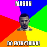 Mason, DO EVERYTHING!