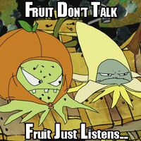 Fruit Don't Talk...Fruit Just Listens....