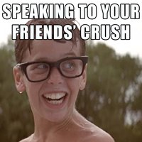 Speaking to your friends crush..