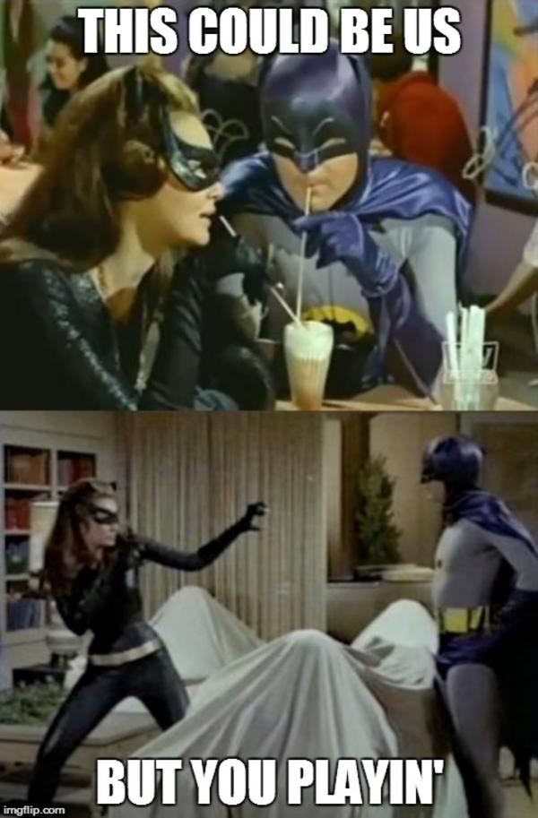 We could be like Batman and Catwoman... | This Could Be Us ...