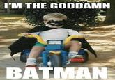 I'm The Goddamn Batman