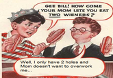 Gee Bill! How Come Your Mom Lets You Eat Two Weiners?