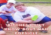 Bitches don't know about my popsicle