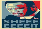 Sheeeeee-it