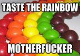 Taste the Rainbow, Motherfucker!
