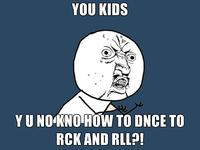 You-kids-y-u-no-kno-how-to-dnce-to-rck-and-rll