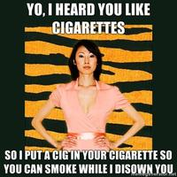 Yo-i-heard-you-like-cigarettes-so-i-put-a-cig-in-your-cigarette-so-you-can-smoke-while-i-disown-you