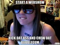 Start-a-webshow-kick-dat-ass-and-chew-dat-bubblegum