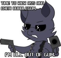 I'm Here To Kick Ass And Chew Bubblegum