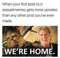When your first post to r/ sequelmemes gets more upvotes than any other post you've ever made. WE'RE HOME