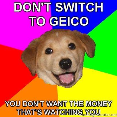 Advice-Dog-DONT-SWITCH-TO-GEICO-YOU-DONT-WANT-THE-MONEY-THATS-WATCHING-YOU.jpg