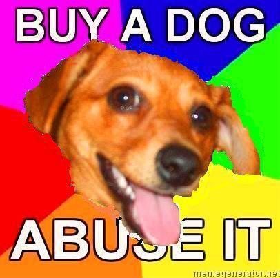 Advice-Dog-BUY-A-DOG-ABUSE-IT.jpg