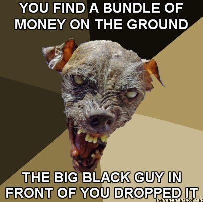 Ugly-Dog-YOU-FIND-A-BUNDLE-OF-MONEY-ON-THE-GROUND-THE-BIG-BLACK-GUY-IN-FRONT-OF-YOU-DROPPED-IT.jpg