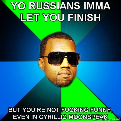 Kanye-Finish-YO-RUSSIANS-IMMA-LET-YOU-FINISH-BUT-YOURE-NOT-FUCKING-FUNNY-EVEN-IN-CYRILLIC-MOONSPEAK.jpg