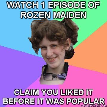 Retarded-Fangirl-WATCH-1-EPISODE-OF-ROZEN-MAIDEN-CLAIM-YOU-LIKED-IT-BEFORE-IT-WAS-POPULAR.jpg