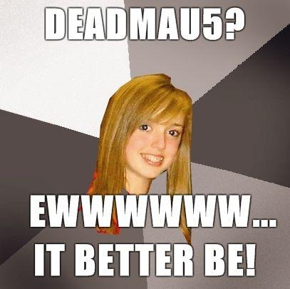 Musically-Oblivious-8th-Grader-deadmau5-Ewwwwww-it-better-be.jpg