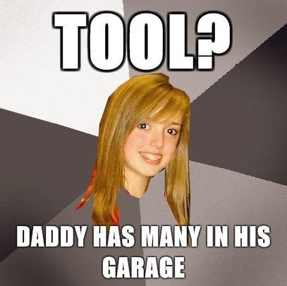 Musically_Oblivious_8th_Grader_-_tool_daddy_has_many_in_his_garage.jpg