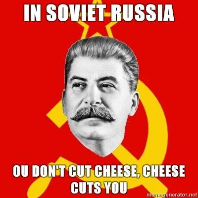 Stalin-Says-in-soviet-russia-ou-dont-cut-cheese-cheese-cuts-you.jpg