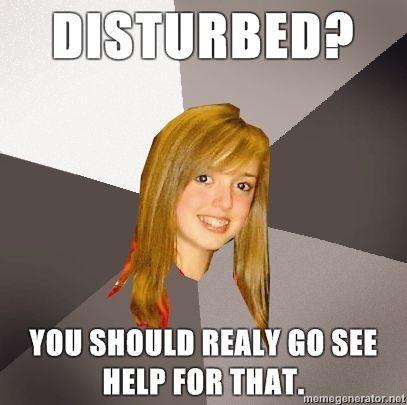 Musically-Oblivious-8th-Grader-Disturbed-You-should-realy-go-see-help-for-that.jpg