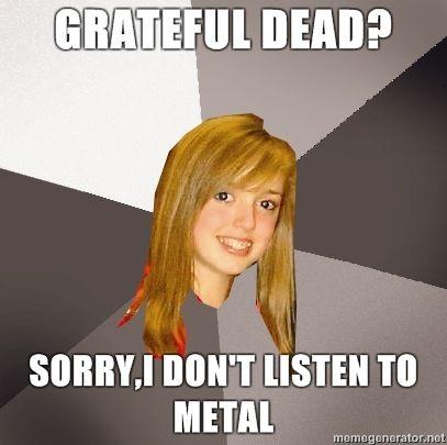 Musically-Oblivious-8th-Grader-Grateful-Dead-SorryI-dont-listen-to-metal.jpg