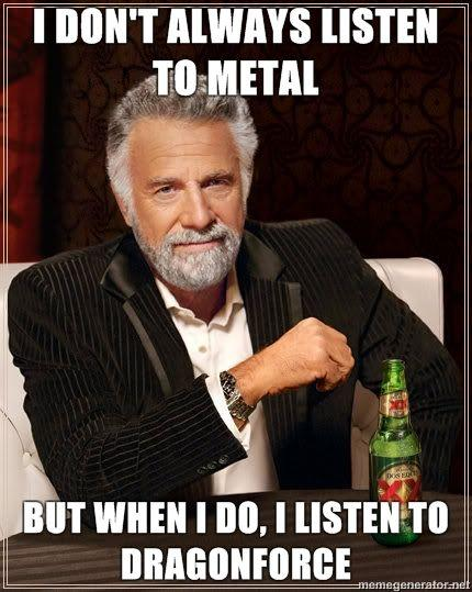 The-Most-Interesting-Man-in-the-World-I-dont-always-listen-to-metal-but-when-i-do-i-listen-to-dragonforce.jpg