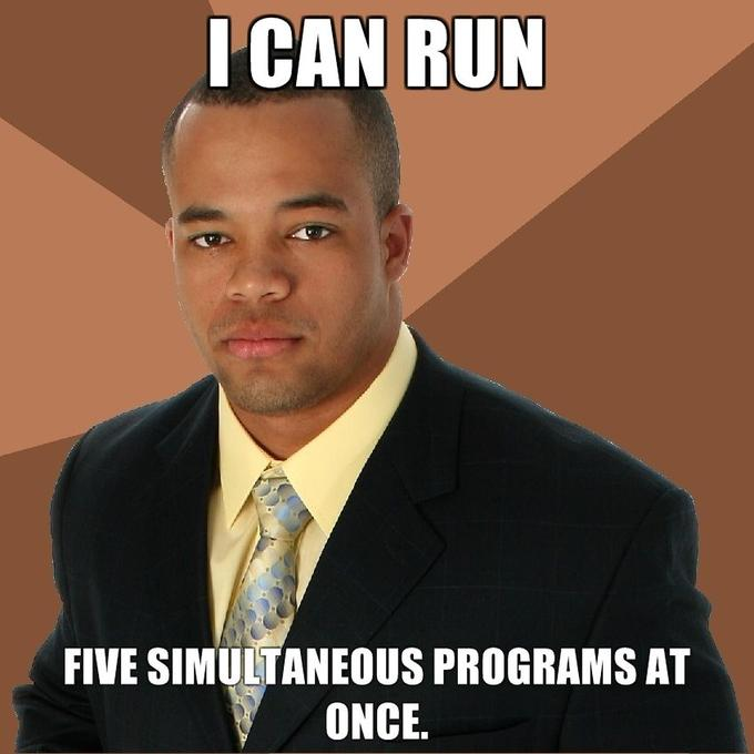 I-can-run-Five-simultaneous-programs-at-once.jpg