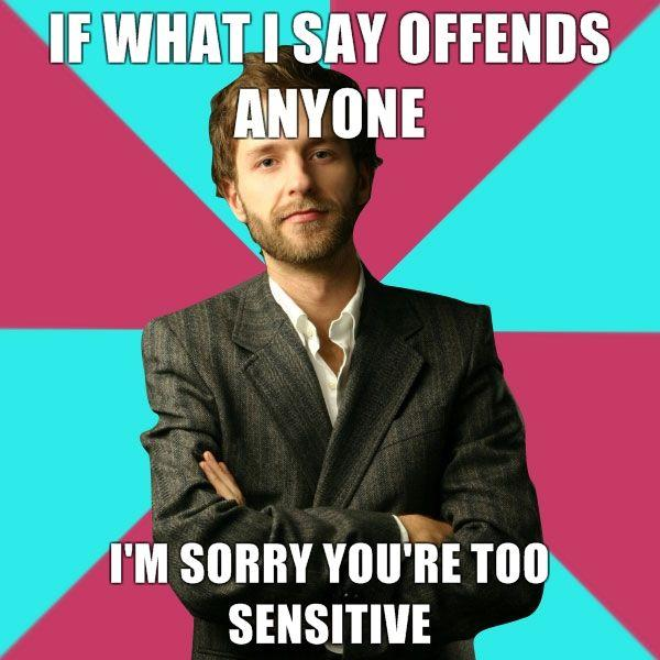 If-what-I-say-offends-anyone-Im-sorry-youre-too-sensitive.jpg