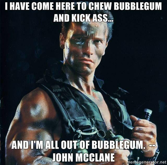 I-have-come-here-to-chew-bubblegum-and-kick-ass-And-Im-all-out-of-bubblegum-John-McClane.jpg