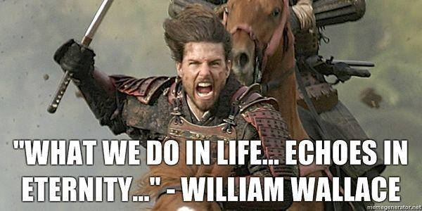 What-we-do-in-life-echoes-in-eternity-William-Wallace.jpg