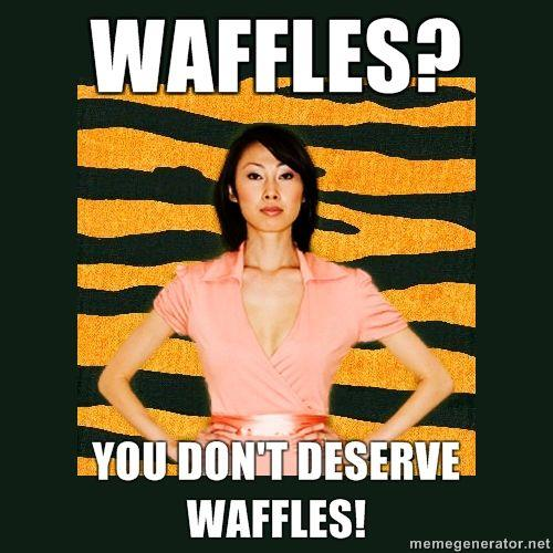 waffles-you-dont-deserve-waffles.jpg