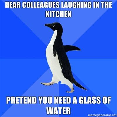HEAR-COLLEAGUES-LAUGHING-IN-THE-KITCHEN-PRETEND-YOU-NEED-A-GLASS-OF-WATER.jpg