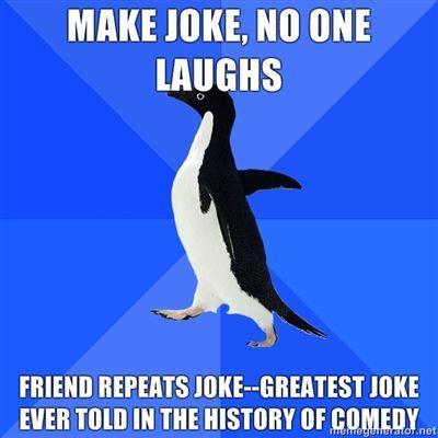 make-joke-no-one-laughs-friend-repeats-joke-greatest-joke-ever-told-in-the-history-of-comedy.jpg