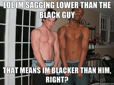 Lol-im-sagging-lower-than-the-black-guy-that-means-im-blacker-than-him-right.jpg