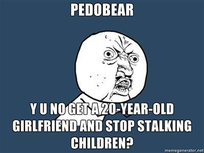 PEDOBEAR-Y-U-NO-GET-A-20-YEAR-OLD-GIRLFRIEND-AND-STOP-STALKING-CHILDREN.jpg