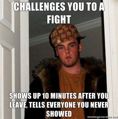 challenges-you-to-a-fight-shows-up-10-minutes-after-you-leave-tells-everyone-you-never-showed.jpg