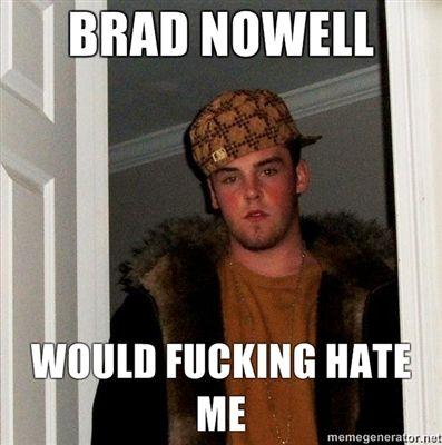 BRAD-NOWELL-WOULD-FUCKING-HATE-ME.jpg