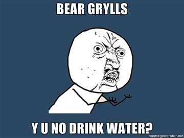 BEAR-GRYLLS-Y-U-NO-DRINK-WATER.jpg