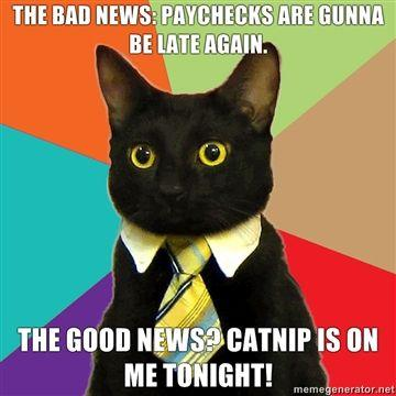 The-bad-news-paychecks-are-gunna-be-late-again-The-good-news-Catnip-is-on-me-tonight.jpg