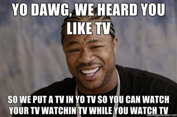 YO-DAWG-WE-HEARD-YOU-LIKE-TV-SO-WE-PUT-A-TV-IN-YO-TV-SO-YOU-CAN-WATCH-YOUR-TV-WATCHIN-TV-WHILE-YOU-W.jpg