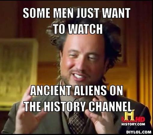 ancient-aliens-invisible-something-meme-generator-some-men-just-want-to-watch-ancient-aliens-on-the-history-channel-3a6b4a.jpg