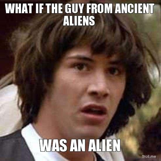 what-if-the-guy-from-ancient-aliens-was-an-alien.jpg