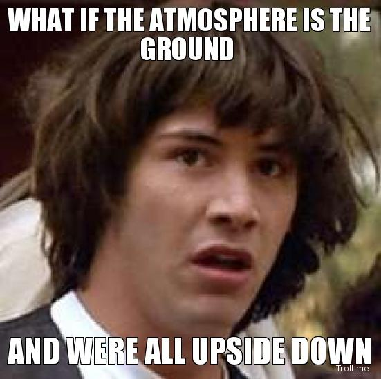 what-if-the-atmosphere-is-the-ground-and-were-all-upside-down.jpg