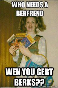 Who Needs a Berfrend??