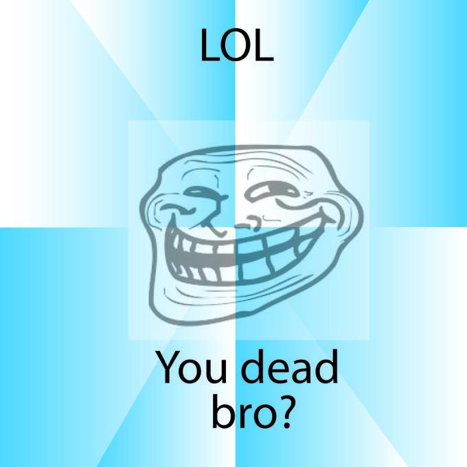 You dead bro