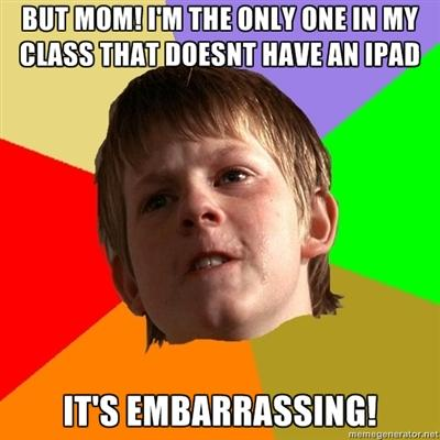 But MOM! i'm the only one in my class that doesnt have an ipad! It's embarrassing!!!