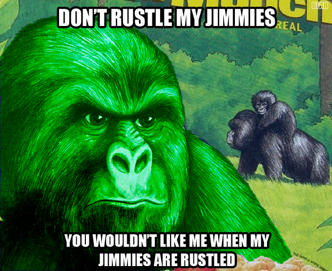 You wouldn't like me when my jimmies are rustled
