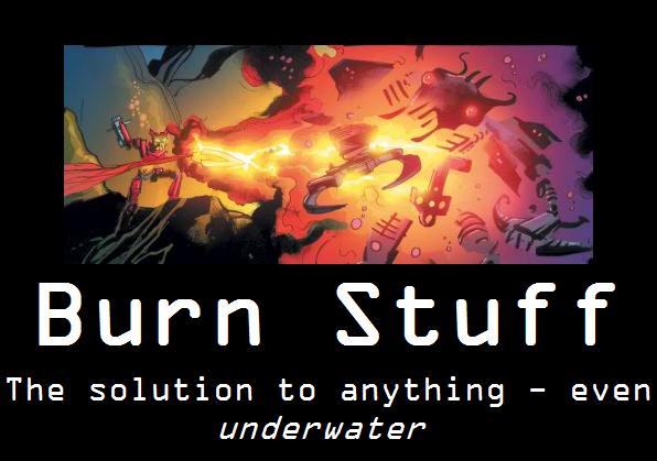 BURN STUFF!