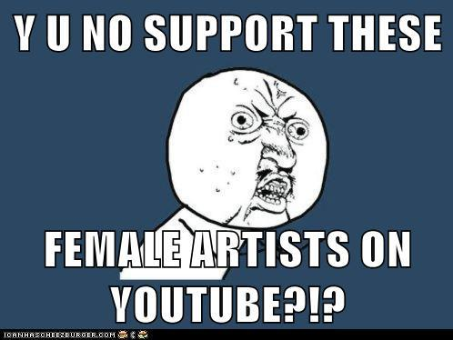 Y U NO SUPPORT THESE FEMALE ARTISTS ON YOUTUBE?