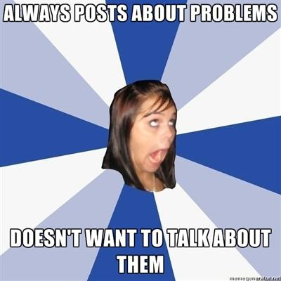 Always posts problems, doesn't want to talk about them.