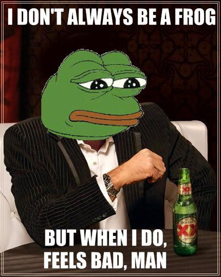 I Dont Always Be A Frog. But When I Do, Feels Bad, Man.
